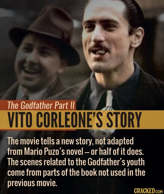The Godfather Part II VITO CORLEONE'S STORY The movie tells a new story, not adapted from Mario Puzo's novel - or half of it does. The scenes related to the Godfather's youth come from parts of the book not used in the previous movie. CRACKED.COM