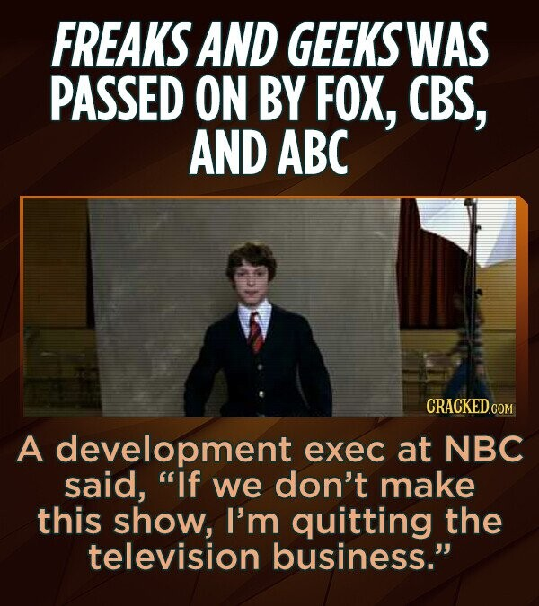 FREAKS AND GEEKS WAS PASSED ON BY FOX, CBS, AND ABC CRACKED.COM A development exec at NBC said, If we don't make this show, I'm quitting the television business.