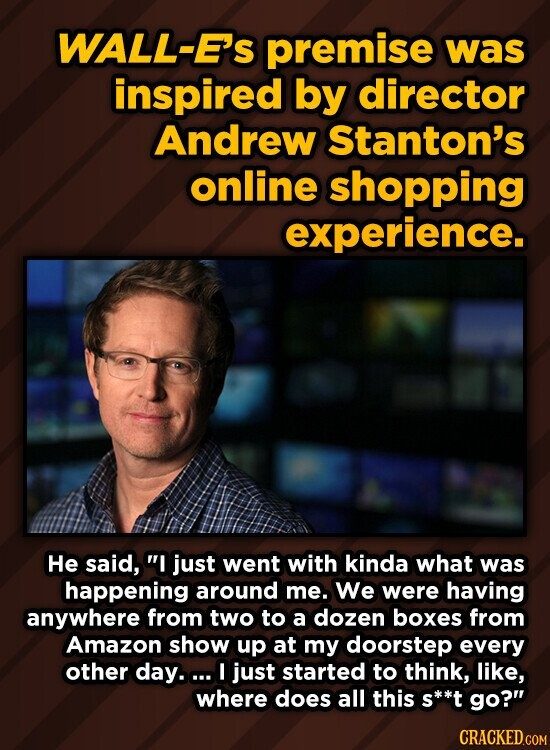 WALL-E's premise was inspired by director Andrew Stanton's online shopping experience. He said, I just went with kinda what was happening around me. We were having anywhere from two to a dozen boxes from Amazon show up at my doorstep every other day.a. I just started to think, like, where