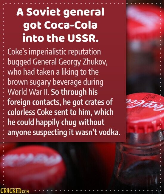 A Soviet general got Coca-Cola into the USSR. Coke's imperialistic reputation bugged General Georgy Zhukov, who had taken a liking to the brown sugary beverage during World War ll. So through his foreign contacts, he got crates of colorless Coke sent to him, which he could happily chug without anyone