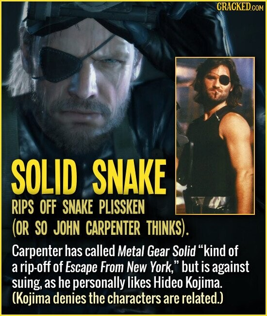 SOLID SNAKE RIPS OFF SNAKE PLISSKEN (OR SO JOHN CARPENTER THINKS). Carpenter has called Metal Gear Solid kind of a rip-off of Escape From New York, but is against suing, as he personally likes Hideo Kojima. (Kojima denies the characters are related.)