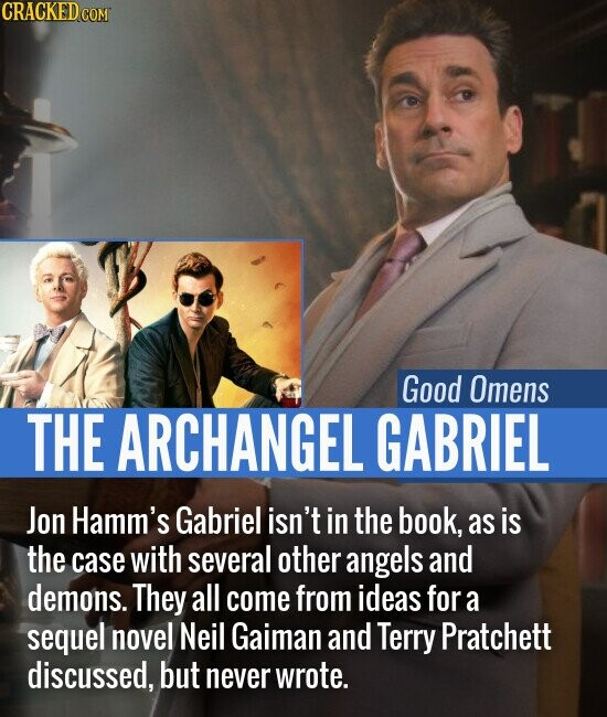 Good Omens THE ARCHANGEL GABRIEL Jon Hamm's Gabriel isn't in the book, as is the case with several other angels and demons. They all come from ideas for a sequel novel Neil Gaiman and Terry Pratchett discussed, but never wrote.