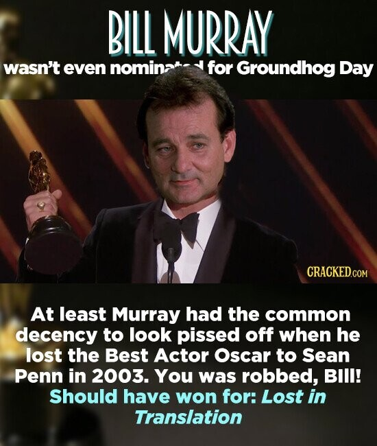 BILL MURRAY wasn't even nominat: for Groundhog Day At least Murray had the common decency to look pissed off when he lost the Best Actor Oscar to Sean Penn in 2003. You was robbed, BIl! Should have won for: Lost in Translation