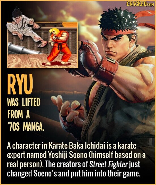 RYU WAS LIFTED FROM A '70S MANGA. A character in Karate Baka Ichidai is a karate expert named Yoshiji Soeno (himself based on a real person). The creators of Street Fighter just changed Soeno's and put him into their game.