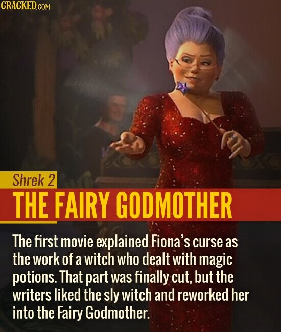 Shrek 2 THE FAIRY GODMOTHER The first movie explained Fiona's curse as the work of a witch who dealt with magic potions. That part was finally cut, but the writers liked the sly witch and reworked her into the Fairy Godmother.