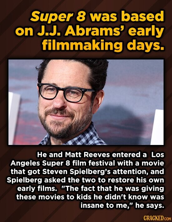 Super 8 was based on J.J. Abrams' early filmmaking days. He and Matt Reeves entered a Los Angeles Super 8 film festival with a movie that got Steven Spielberg's attention, and Spielberg asked the two to restore his own early films. The fact that he was giving these movies to