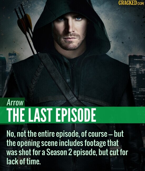 Arrow THE LAST EPISODE No, not the entire episode, of course - but the opening scene includes footage that was shot for a Season 2 episode, but cut for lack of time.