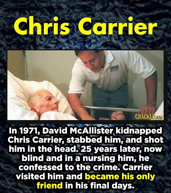 Chris Carrier In 1971, David MCAllister kidnapped Chris Carrier, stabbed him, and shot him in the head. 25 years later, now blind and in a nursing him, he confessed to the crime. Carrier visited him and became his only friend in his final days.