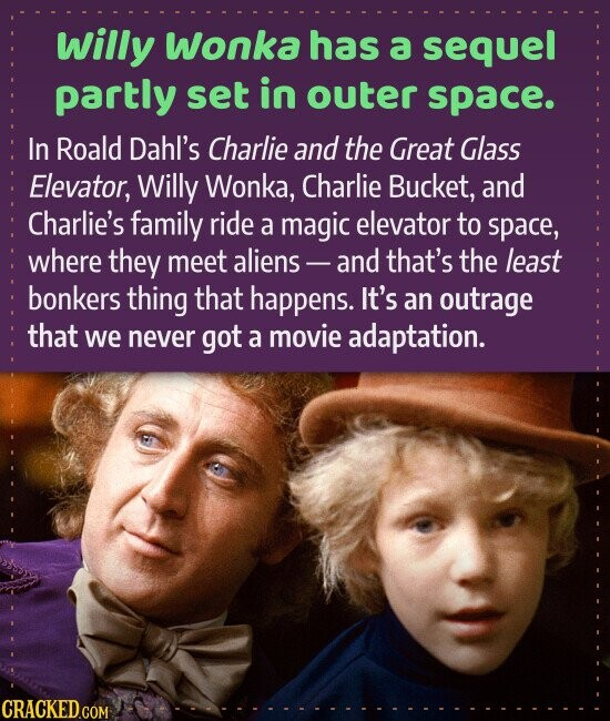 willy Wonka has a sequel partly set in outer space. In Roald Dahl's Charlie and the Great Glass Elevator, Willy Wonka, Charlie Bucket, and Charlie's family ride a magic elevator to space, where they meet aliens and that's the least bonkers thing that happens. it's an outrage that we never
