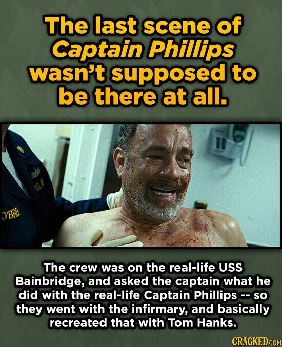 The last scene of Captain Phillips wasn't supposed to be there at all. O'BRE The crew was on the real-life USS Bainbridge, and asked the captain what he did with the real-life Captain Phillips so they went with the infirmary, and basically recreated that with Tom Hanks. CRACKED COM