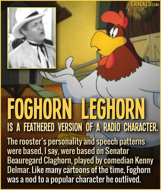 FOGHORN LEGHORN IS A FEATHERED VERSION OF A RADIO CHARACTER. The rooster's personality and speech patterns were based, I say, were based on Senator Beauregard Claghorn, played by comedian Kenny Delmar. Like many cartoons of the time, Foghorn was a nod to a popular character he outlived.