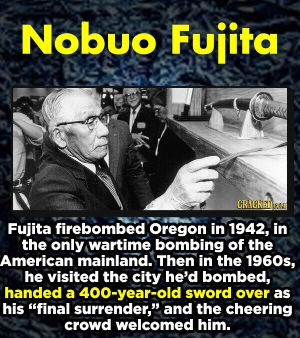 Nobuo Fujita Fujita firebombed Oregon in 1942, in the only wartime bombing of the American mainland. Then in the 1960s, he visited the city he'd bombed, handed a 400-year-old sword over as his final surrender, and the cheering crowd welcomed him.