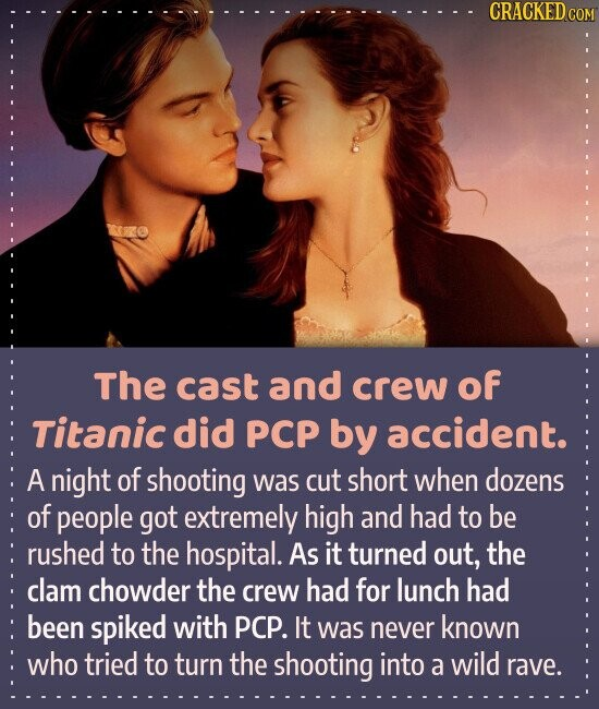 The cast and crew of Titanic did PCP by accident. A night of shooting was cut short when dozens of people got extremely high and had to be rushed to the hospital. As it turned out, the clam chowder the crew had for lunch had been spiked with PCP.