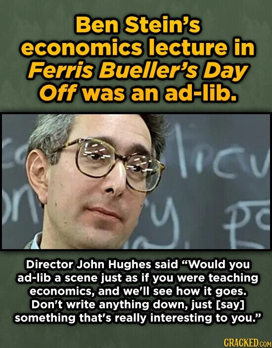 Ben Stein's economics lecture in Ferris Bueller's Day Off was an ad-lib. Lrcu Director John Hughes said Would you ad-lib a scene just as if you were teaching economics, and we'll see how it goes. Don't write anything down, just [say] something that's really interesting to you.' CRACKED COM