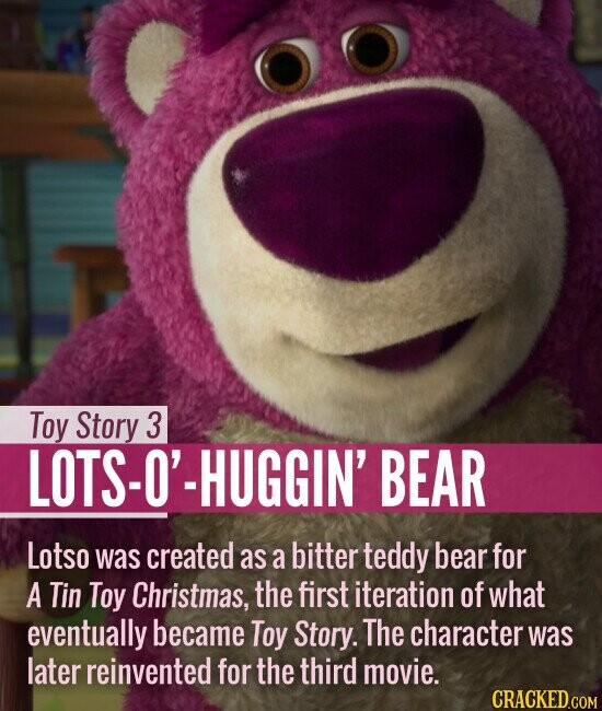 Toy Story 3 LOTS-O'-HUGGIN' BEAR Lotso was created as a bitter teddy bear for A Tin Toy Christmas, the first iteration of what eventually became Toy Story. The character was later reinvented for the third movie.