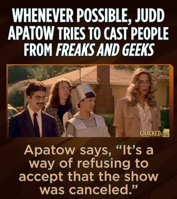 WHENEVER POSSIBLE, JUDD APATOW TRIES TO CAST PEOPLE FROM FREAKS AND GEEKS CRACKED.CO Apatow says, It's a way of refusing to accept that the show was canceled.