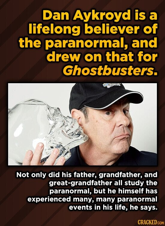 Dan Aykroyd is a lifelong believer of the paranormal, and drew on that for Ghostbusters. NoT only did his father, grandfather, and at-grandfather all study the paranormal, but he himself has experienced many, many paranormal events in his life, he says.