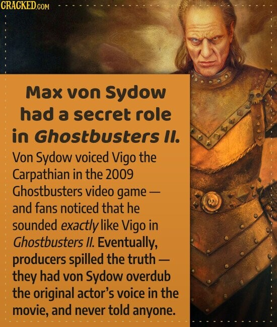 Max von Sydow had a secret role in Ghostbusters II. Von Sydow voiced Vigo the Carpathian in the 2009 Ghostbusters video game - and fans noticed that he sounded exactly like Vigo in Ghostbusters Il. Eventually, producers spilled the truth - they had von Sydow overdub the original actor's voice in