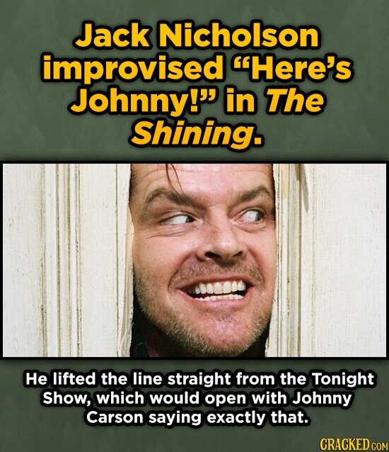 Jack Nicholson improvised Here's Johnny! in The Shining. He lifted the line straight from the Tonight Show, which would open with Johnny Carson saying exactly that.