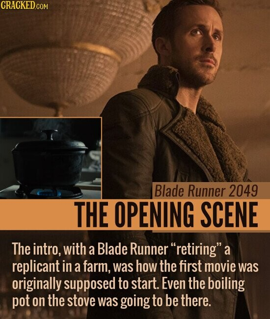 Blade Runner 2049 THE OPENING SCENE The intro, with a Blade Runner retiringa replicant in a farm, was how the first movie was originally supposed to start. Even the boiling pot on the stove was going to be there.