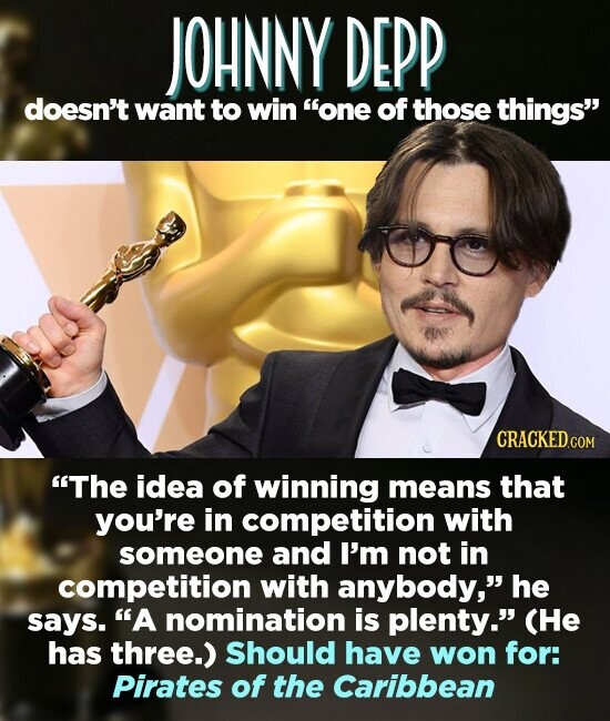 JOHNNY DEPP doesn't want to win one of those things The idea of winning means that you're in competition with someone and I'm not in competition with anybody, he says. A nomination is plenty. (He has three.) Should have won for: Pirates of the Caribbean