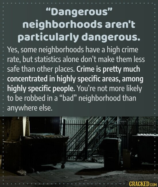 Dangerous neighborhoods aren't particularly dangerous. Yes, some neighborhoods have a high crime rate, but statistics alone don't make them less safe than other places. Crime is pretty much concentrated in highly specific areas, among highly specific people. You're not more likely to be robbed in a bad neighborhood than anywhere