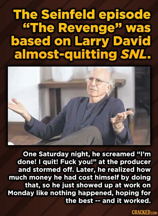 The Seinfeld episode The Revenge was based on Larry David almost-quitting SNL. One Saturday night, he screamed I'm done! I quit! Fuck you! at the producer and stormed off. Later, he realized how much money he had cost himself by doing that, so he just showed up at work on