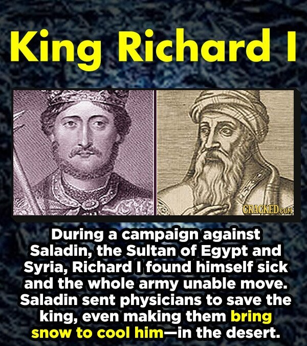 King Richard I CRACKED CON During a campaign against Saladin, the Sultan of Egypt and Syria, Richard I found himself sick and the whole army unable move. Saladin sent physicians to save the king, even making them bring snow to cool him- in the desert.