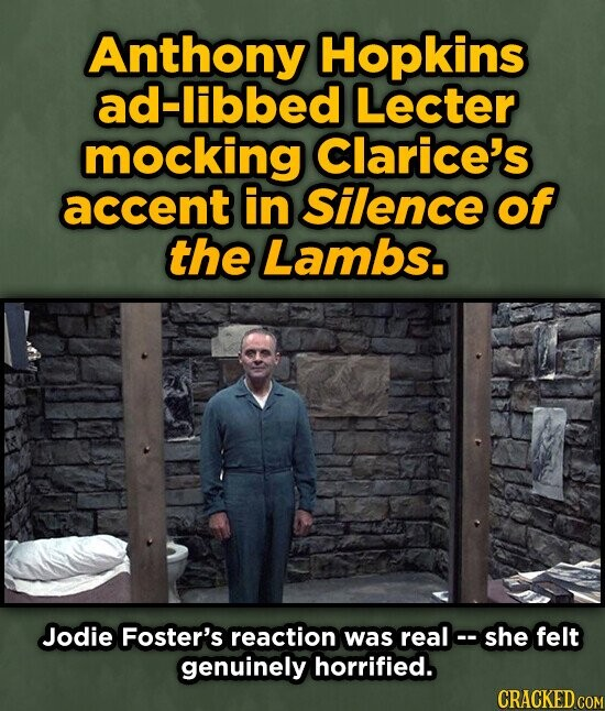 Anthony Hopkins ad-libbed Lecter mocking Clarice's accent in Silence of the Lambs. Jodie Foster's reaction was real oshe felt genuinely horrified. CRACKED COM