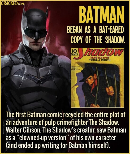 BATMAN BEGAN AS A BAT-EARED COPY OF THE SHADOW. IO hadow HENTS MAGAZINE TWICE A MONTH COVEO YTK PBLAE coes The first Batman comic recycled the entire plot of an adventure of pulp crimefighter The Shadow. Walter Gibson, The Shadow's creator, saw Batman asa clowned-up version of his own