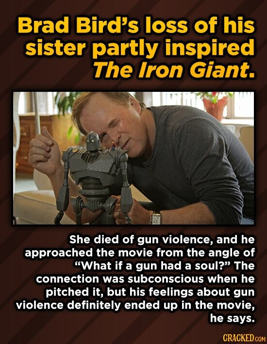 Brad Bird's loss of his sister partly inspired The Iron Giant. She died of gun violence, and he approached the movie from the angle of What if a gun had a soul? The connection was subconscious when he pitched it, but his feelings about gun violence definitely ended up in