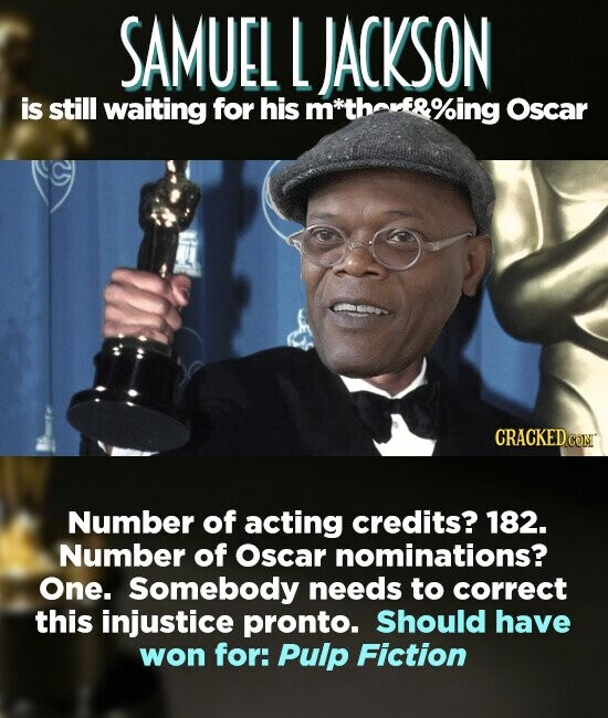 SAMUEL L JACKSON is still waiting for his m thorf&%ing Oscar Number of acting credits? 182. Number of Oscar nominations? One. Somebody needs to correct this injustice pronto. Should have won for: Pulp Fiction
