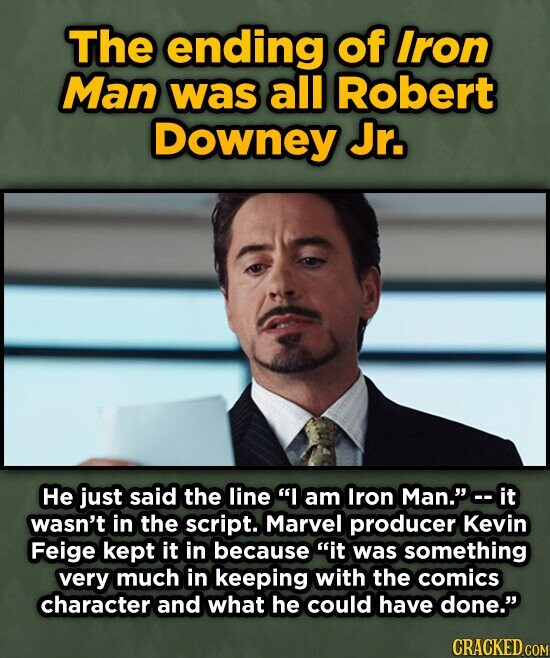The ending of Iron Man was all Robert Downey Jr. He just said the line I am Iron Man. it wasn't in the script. Marvel producer Kevin Feige kept it in because it was something very much in keeping with the comics character and what he could have done. CRACKED COM