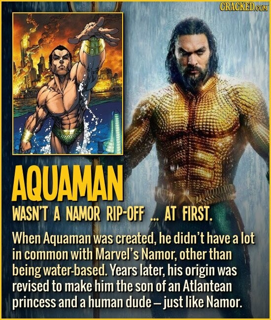 AQUAMAN WASN'T A NAMOR RIP-OFF... AT FIRST. When Aquaman was created, he didn't have a lot in common with Marvel's Namor, other than being water-based. Years later, his origin was revised to make him the son of an Atlantean princess and a human dude- just like Namor.