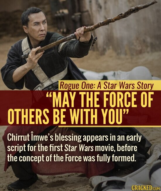 Rogue One: A Star Wars Story MAY THE FORCE OF OTHERS BE WITH YOU Chirrut Imwe's blessing appears in an early script for the first Star Wars movie, before the concept of the Force was fully formed.