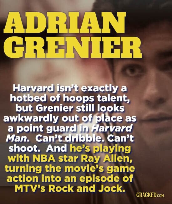 ADRIAN GRENIER Harvard isn't exactly a hotbed of hoops talent, but Grenier still looks awkwardly out of place as a point guard in Harvard Man. Can't dribble. Can't shoot. And he's playing with NBA star Ray Allen, turning the movie's game action into an episode of MTV'S Rock and Jock.