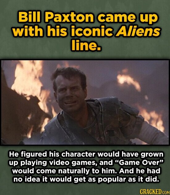 Bill Paxton came up with his iconic Aliens line. He figured his character would have grown up playing video games, and Game Over would come naturally to him. And he had no idea it would get as popular as it did. CRACKED COM