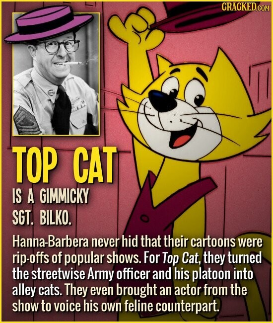 TOP CAT IS A GIMMICKY SGT. BILKO. Hanna-Barbera never hid that their cartoons were rip-offs of popular shows. For Top Cat, they turned the streetwise Army officer and his platoon into alley cats. They even brought an actor from the show to voice his own feline counterpart.