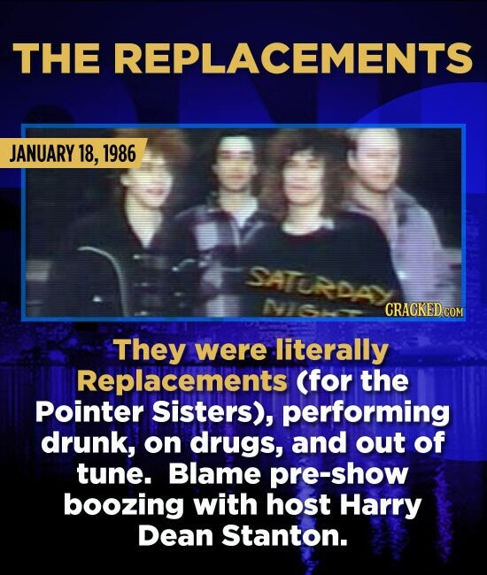 THE REPLACEMENTS JANUARY 18, 1986 SATORDA They were literally Replacements (for the Pointer Sisters), performing drunk, on drugs, and out of tune. Bla