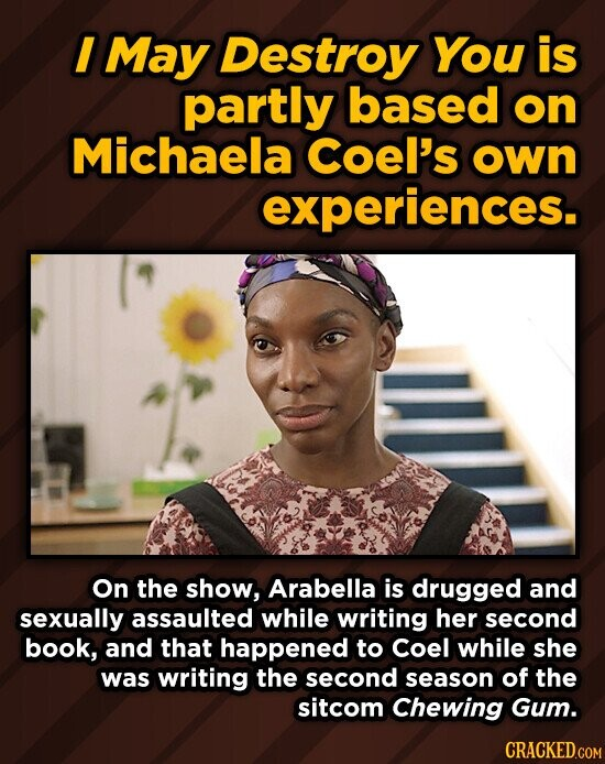 I May Destroy You is partly based on Michaela Coel's own experiences. On the show, Arabella is drugged and sexually assaulted while writing her second book, and that happened to Coel while she was writing the second season of the sitcom Chewing Gum.