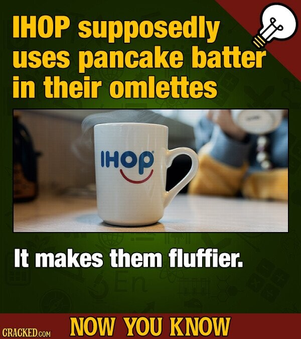 IHOP supposedly uses pancake batter in their omlettes IHOP It makes them fluffier. NOW YOU KNOW CRACKED COM
