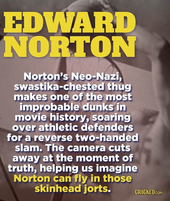 EDWARD NORTON Norton's Neo-Nazi, swastika-chested thug makes one of the most improbable dunks in movie history, soaring over athletic defenders for a reverse two-handed slam. The camera cuts away at the moment of truth, helping us imagine Norton can fly in those skinhead jorts. CRACKED.COM