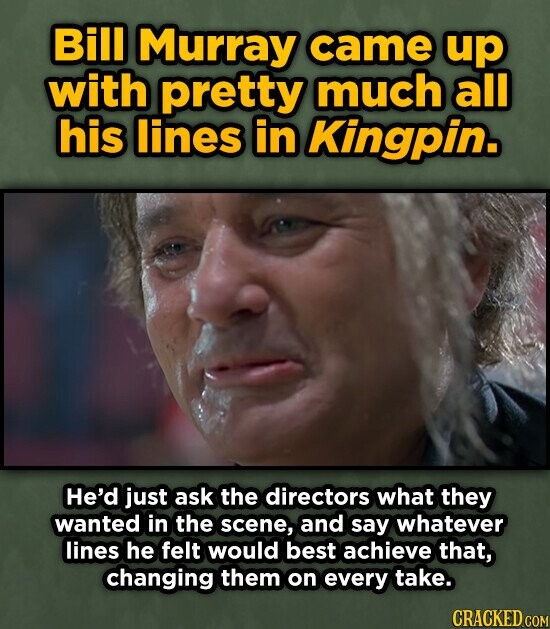 Bill Murray came up with pretty much all his lines in Kingpin. He'd just ask the directors what they wanted in the scene, and say whatever lines he felt would best achieve that, changing them on every take. CRACKED COM