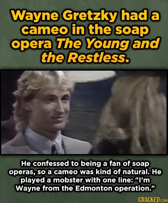 Wayne Gretzky had a cameo in the soap opera The Young and the Restless. He confessed to being a fan of soap operas, so a cameo was kind of natural. He played a mobster with one line: I'm Wayne from the Edmonton operation. CRACKED COM