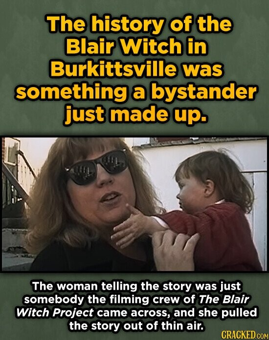 The history of the Blair Witch in Burkittsville was something a bystander just made up. The woman telling the story was just somebody the filming crew of The Blair Witch Project came across, and she pulled the story out of thin air.