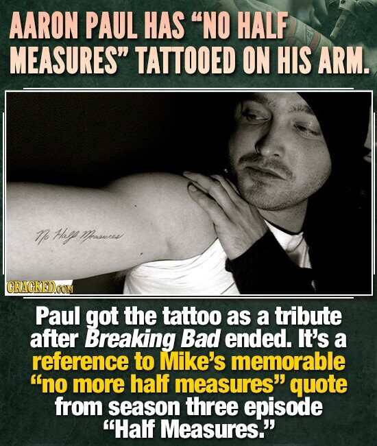 AARON PAUL HAS NO HALF MEASURES TATTOOED ON HIS ARM. o Hay Moewwrus Paul got the tattoo as a tribute after Breaking Bad ended. It's a reference to Mike's memorable no more half measures' quote from season three episode Half Measures.