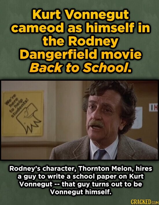 Kurt Vonnegut cameod as himself in the Rodney Dangerfield movie Back to SCHOOL. We'e here IH help to anudents:- Rodney's character, Thornton Melon, hires a guy to write a school paper on Kurt Vonnegut that guy turns out to be Vonnegut himself. CRACKED COM