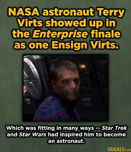 NASA astronaut Terry Virts showed up in the Enterprise finale as one Ensign Virts. Which was fitting in many ways Star Trek and Star Wars had inspired him to become an astronaut. CRACKED COM