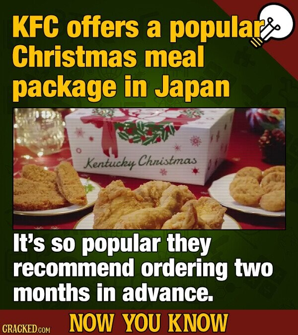 KFC offers a popular Christmas meal package in Japan Kentucky Chnistmas It's SO popular they recommend ordering two months in advance. NOW YOU KNOW CRACKED COM
