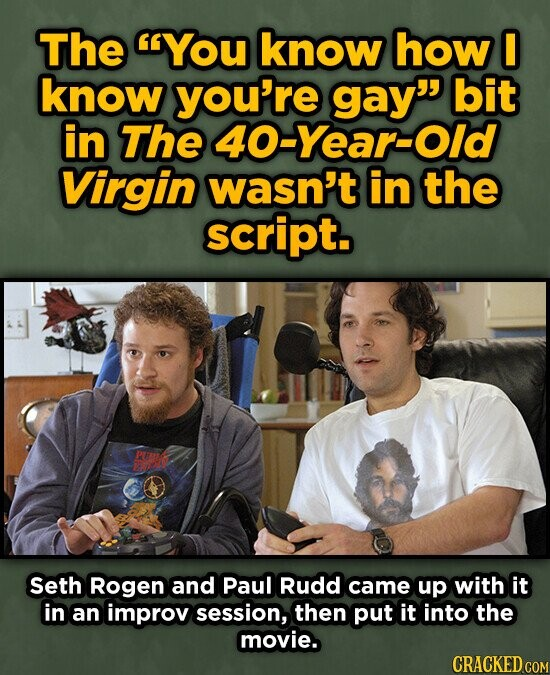 The You know how I know you're gay bit in The 40-Year-Old Virgin wasn't in the script. Seth Rogen and Paul Rudd came up with it in an improv session, then put it into the movie. CRACKED COM